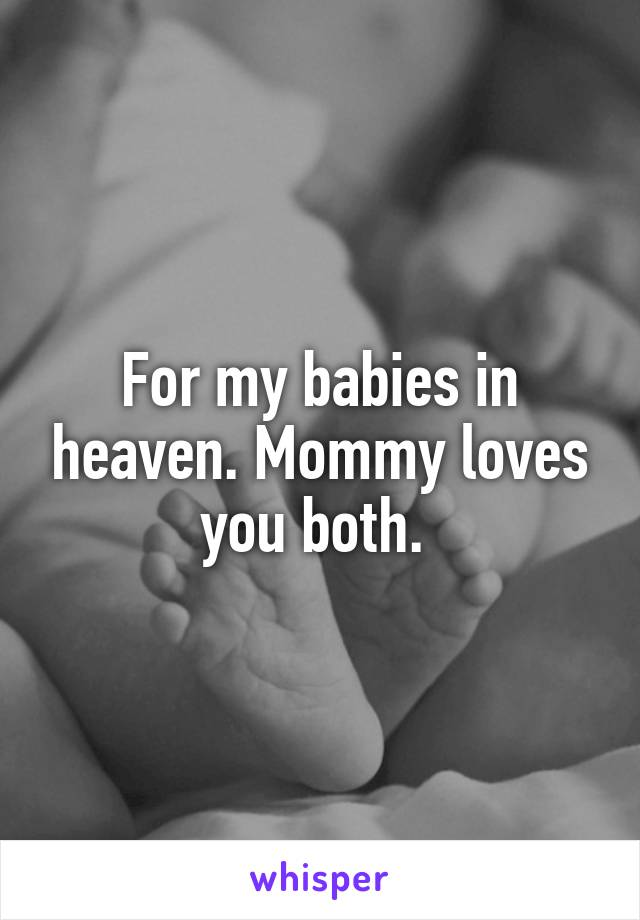 For my babies in heaven. Mommy loves you both.