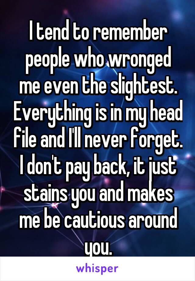 I tend to remember people who wronged me even the slightest. Everything is in my head file and I'll never forget. I don't pay back, it just stains you and makes me be cautious around you.