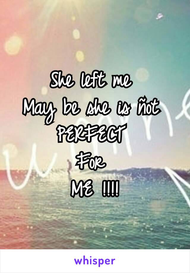 She left me  May be she is ñot  PERFECT  For  ME !!!!