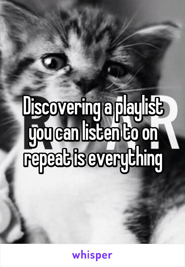 Discovering a playlist you can listen to on repeat is everything