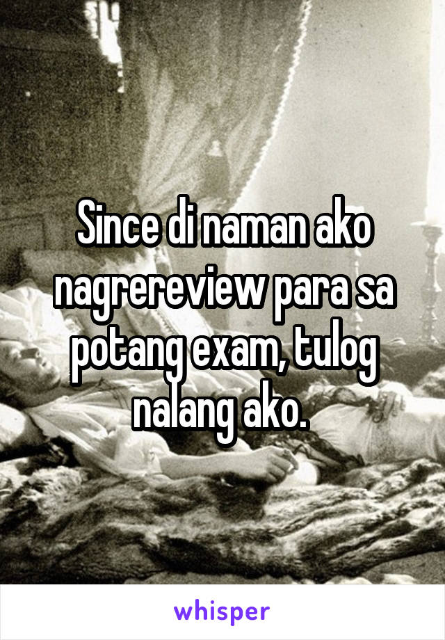 Since di naman ako nagrereview para sa potang exam, tulog nalang ako.