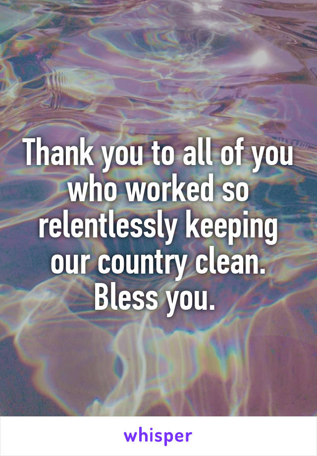 Thank you to all of you who worked so relentlessly keeping our country clean. Bless you.