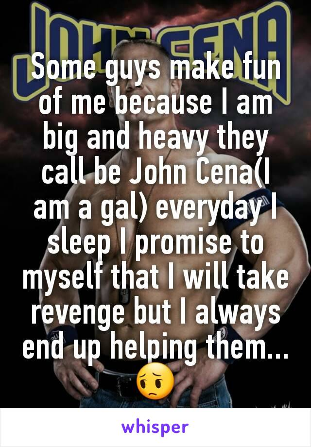 Some guys make fun of me because I am big and heavy they call be John Cena(I am a gal) everyday I sleep I promise to myself that I will take revenge but I always end up helping them... 😔