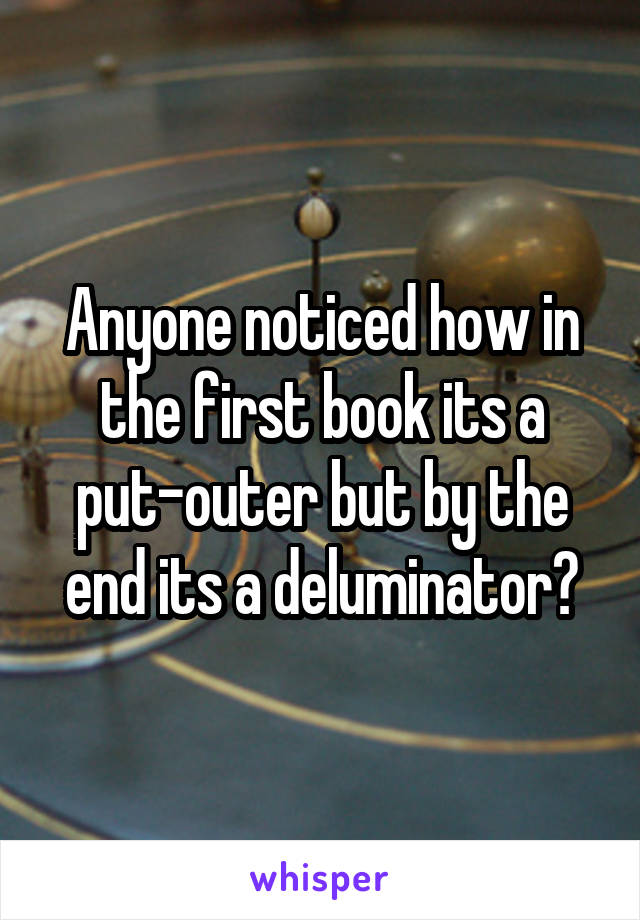 Anyone noticed how in the first book its a put-outer but by the end its a deluminator?