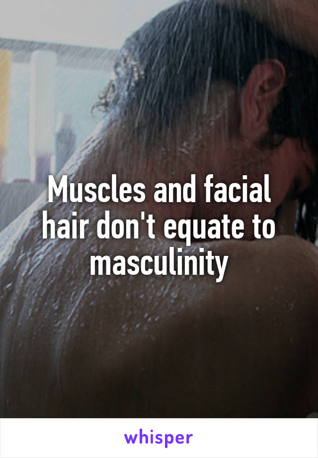 Muscles and facial hair don't equate to masculinity
