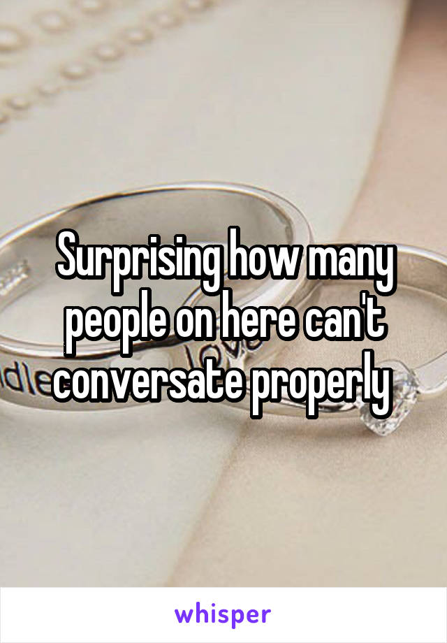 Surprising how many people on here can't conversate properly