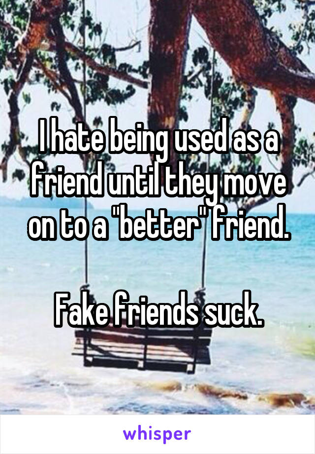 """I hate being used as a friend until they move on to a """"better"""" friend.  Fake friends suck."""