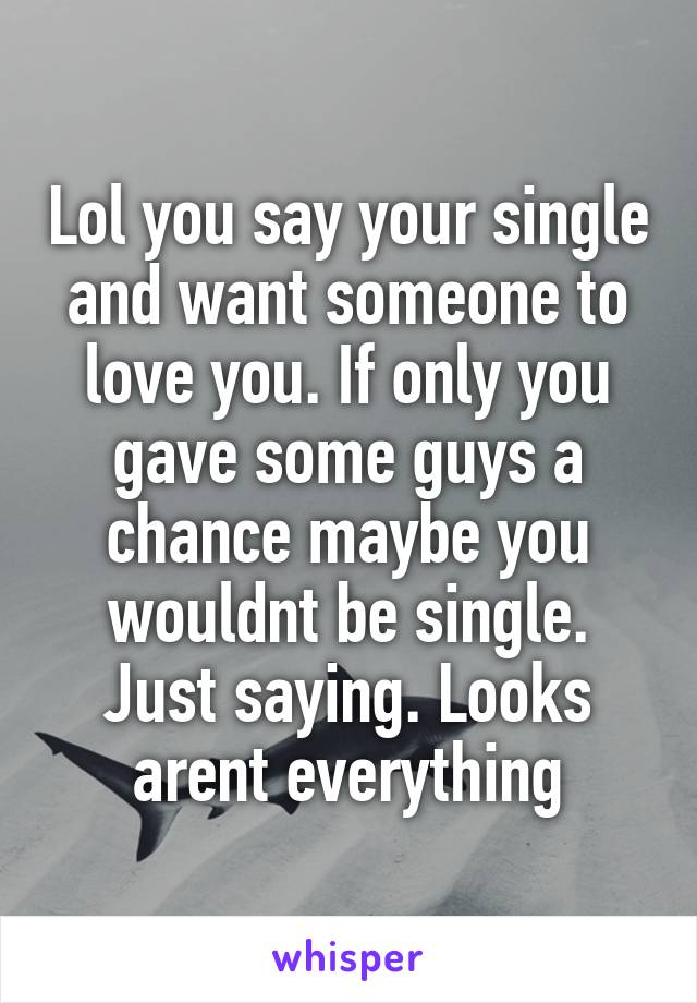 Lol you say your single and want someone to love you. If only you gave some guys a chance maybe you wouldnt be single. Just saying. Looks arent everything
