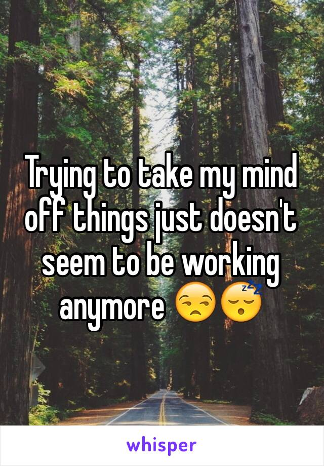 Trying to take my mind off things just doesn't seem to be working anymore 😒😴