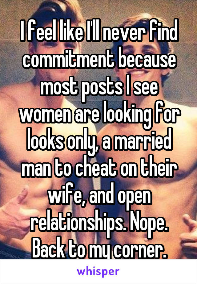 I feel like I'll never find commitment because most posts I see women are looking for looks only, a married man to cheat on their wife, and open relationships. Nope. Back to my corner.