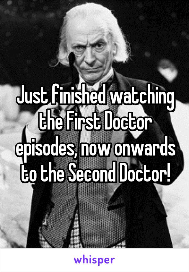 Just finished watching the First Doctor episodes, now onwards to the Second Doctor!