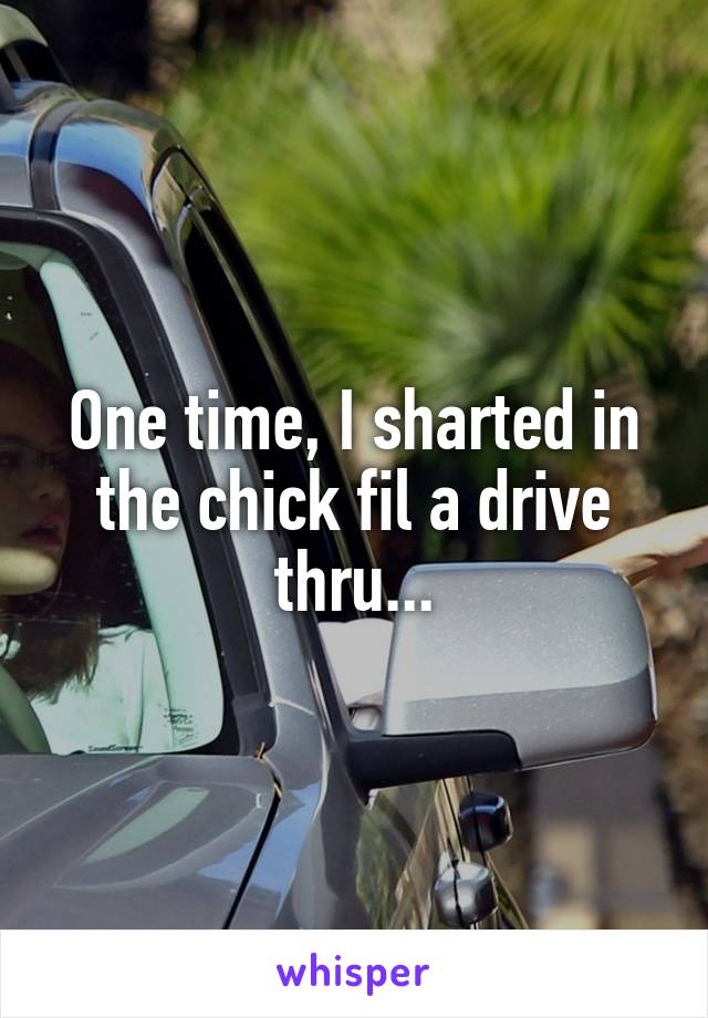One time, I sharted in the chick fil a drive thru...