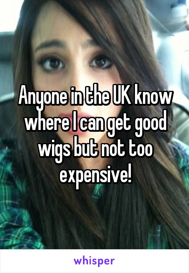 Anyone in the UK know where I can get good wigs but not too expensive!