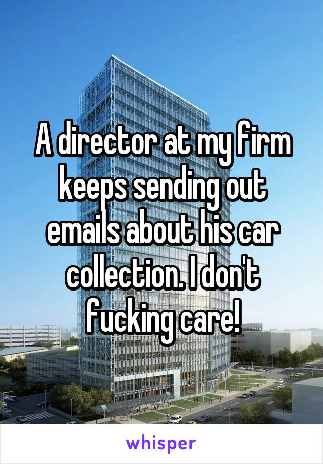 A director at my firm keeps sending out emails about his car collection. I don't fucking care!