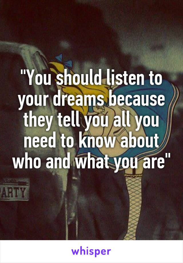 """""""You should listen to your dreams because they tell you all you need to know about who and what you are"""""""