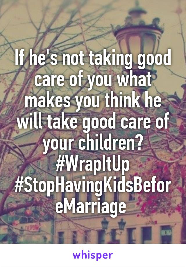 If he's not taking good care of you what makes you think he will take good care of your children? #WrapItUp #StopHavingKidsBeforeMarriage
