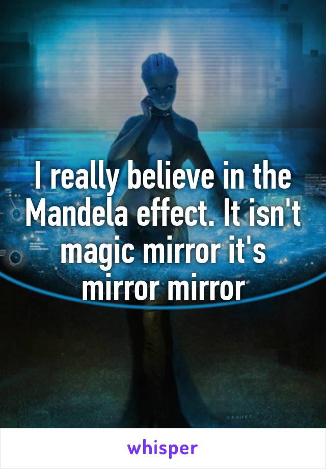 I really believe in the Mandela effect. It isn't magic mirror it's mirror mirror