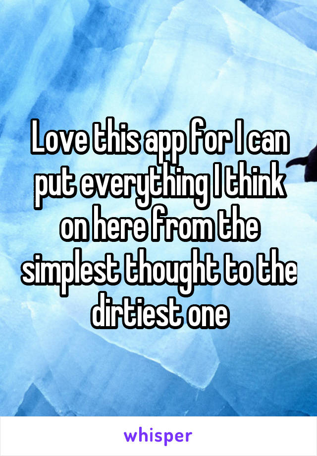 Love this app for I can put everything I think on here from the simplest thought to the dirtiest one