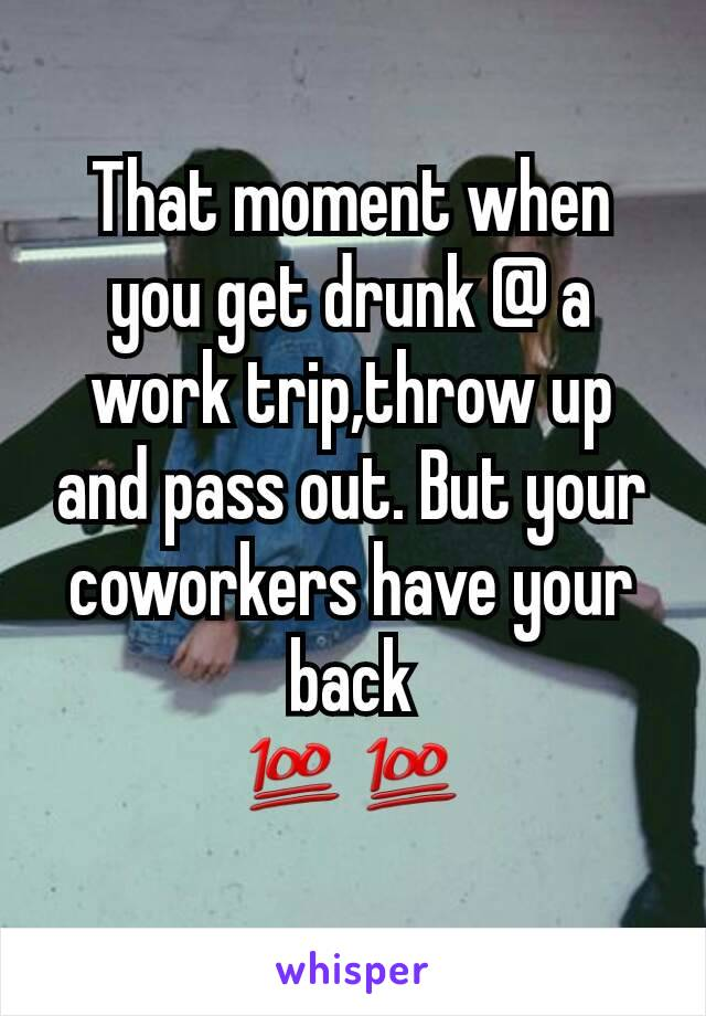That moment when you get drunk @ a work trip,throw up and pass out. But your coworkers have your back 💯💯