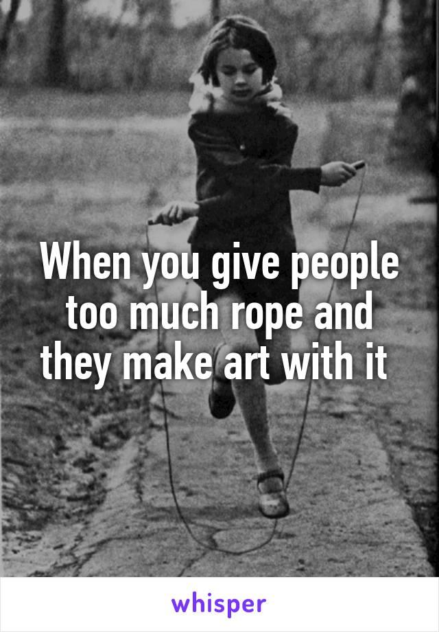 When you give people too much rope and they make art with it