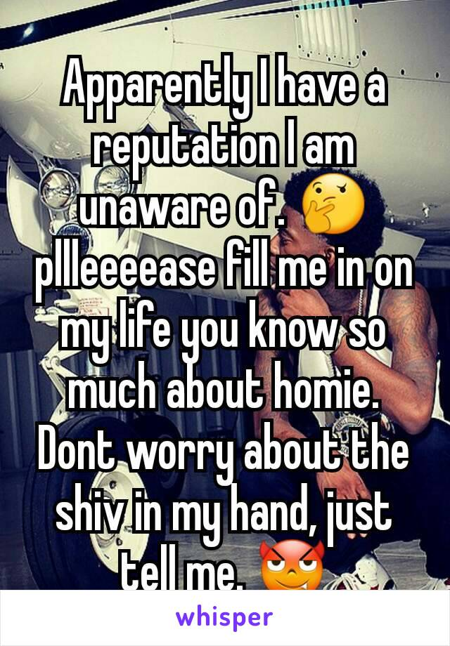 Apparently I have a reputation I am unaware of. 🤔 pllleeeease fill me in on my life you know so much about homie. Dont worry about the shiv in my hand, just tell me. 😈