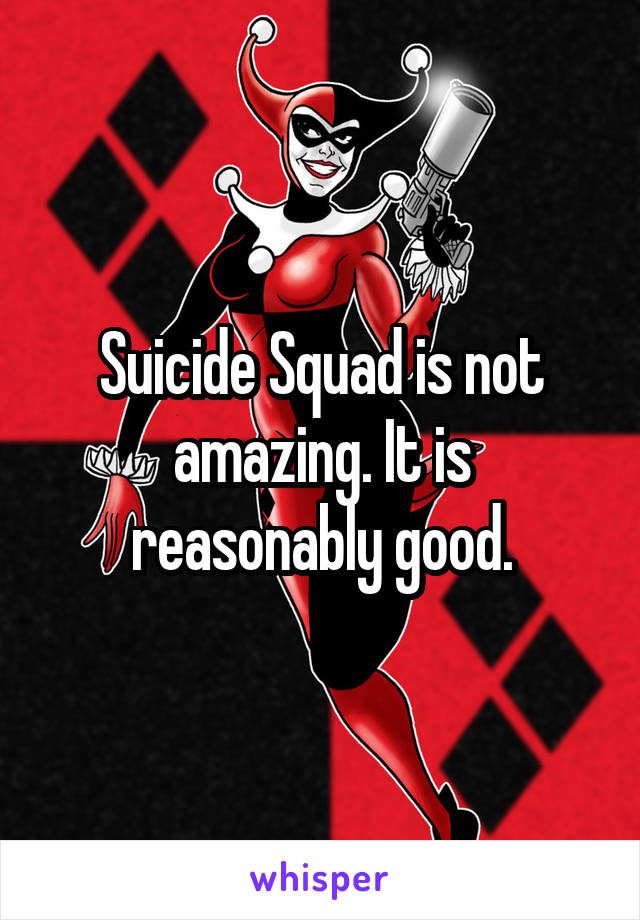 Suicide Squad is not amazing. It is reasonably good.