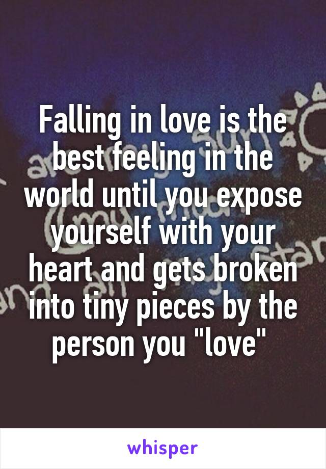 """Falling in love is the best feeling in the world until you expose yourself with your heart and gets broken into tiny pieces by the person you """"love"""""""