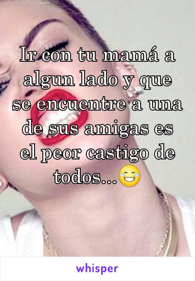 Ir con tu mamá a algun lado y que se encuentre a una de sus amigas es el peor castigo de todos...😂