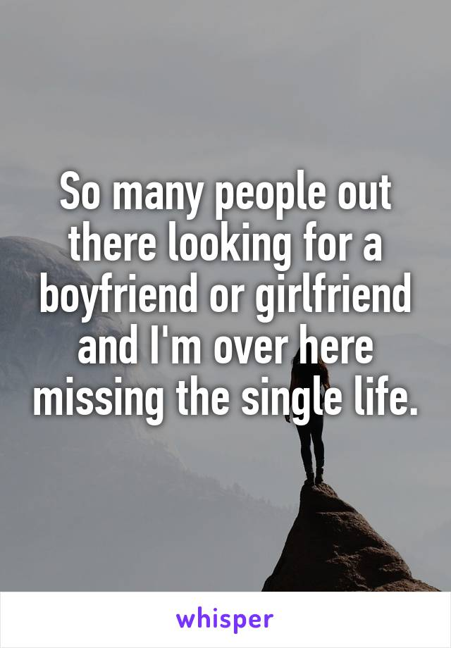 So many people out there looking for a boyfriend or girlfriend and I'm over here missing the single life.