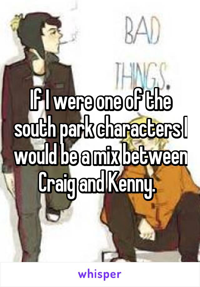 If I were one of the south park characters I would be a mix between Craig and Kenny.