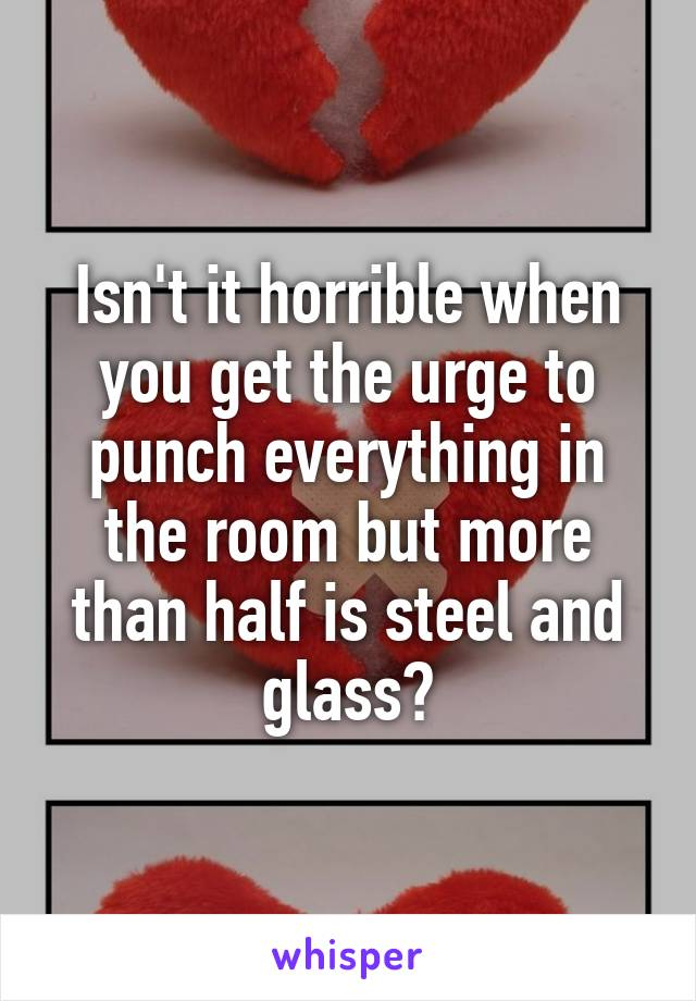 Isn't it horrible when you get the urge to punch everything in the room but more than half is steel and glass?