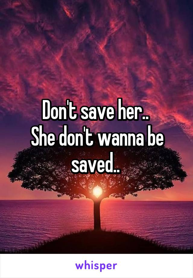 Don't save her..  She don't wanna be saved..