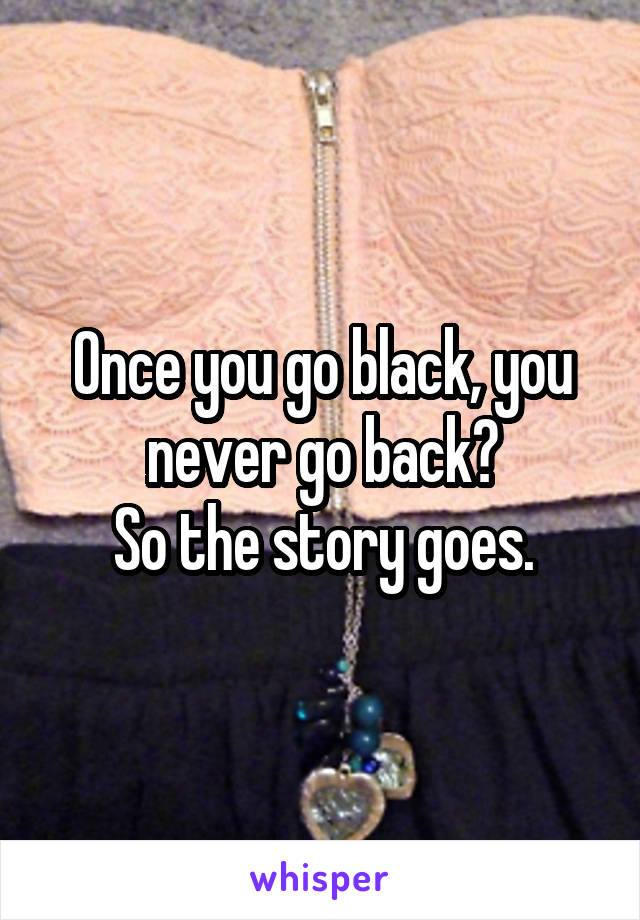 Once you go black, you never go back? So the story goes.