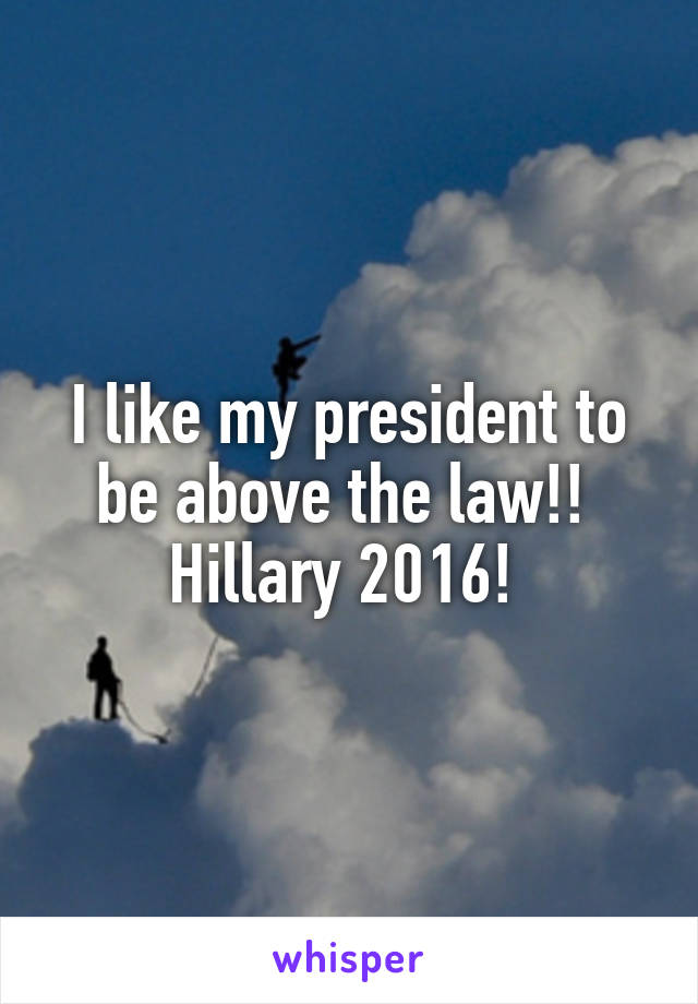 I like my president to be above the law!!  Hillary 2016!