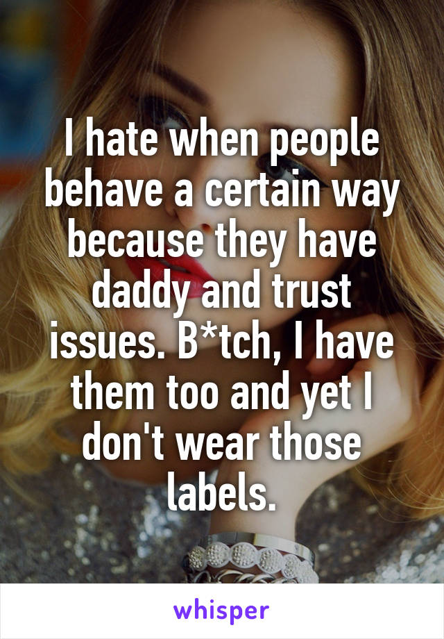 I hate when people behave a certain way because they have daddy and trust issues. B*tch, I have them too and yet I don't wear those labels.