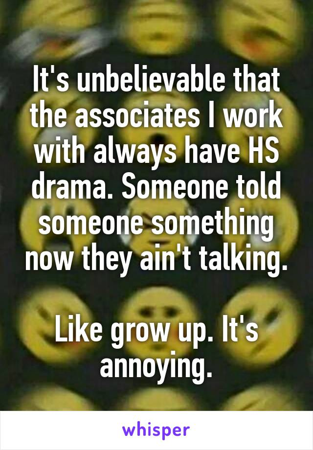 It's unbelievable that the associates I work with always have HS drama. Someone told someone something now they ain't talking.  Like grow up. It's annoying.