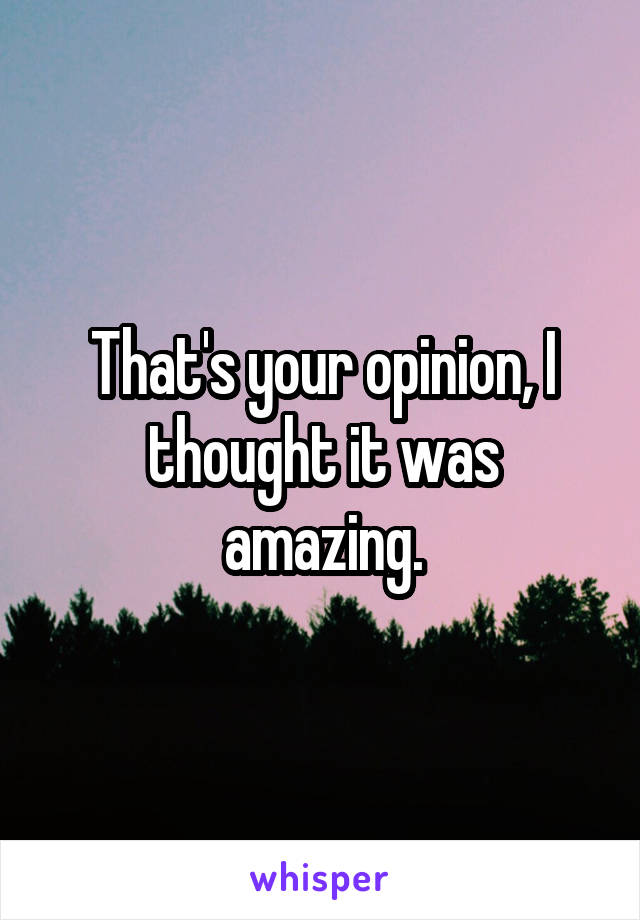 That's your opinion, I thought it was amazing.