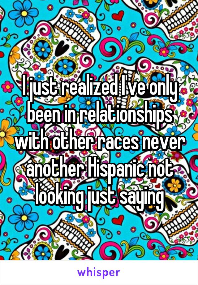 I just realized I've only been in relationships with other races never another Hispanic not looking just saying