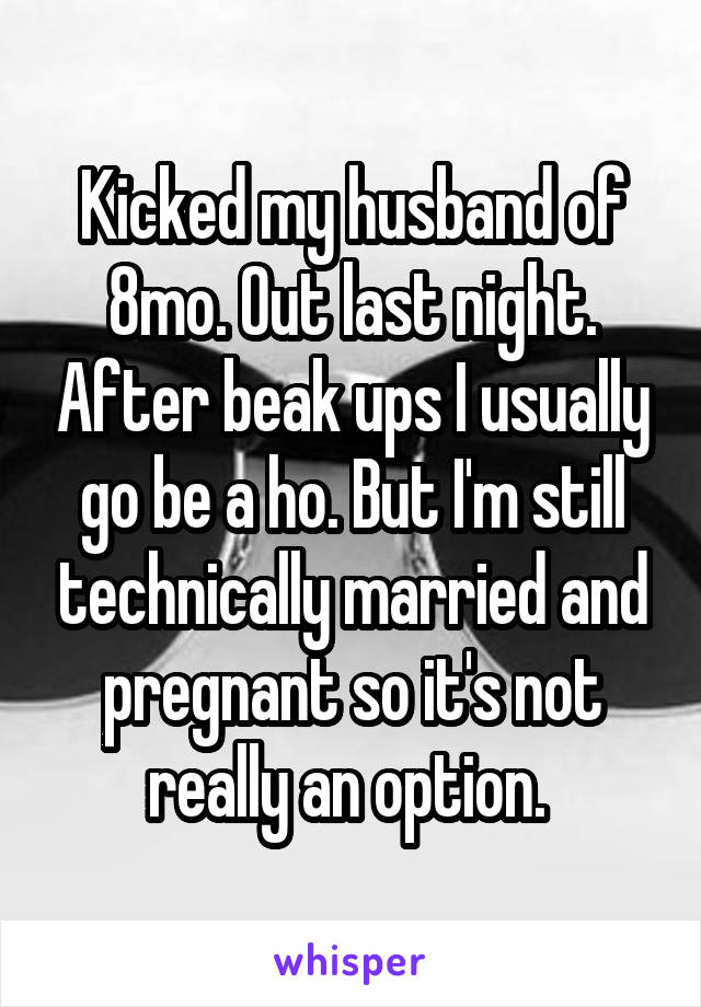 Kicked my husband of 8mo. Out last night. After beak ups I usually go be a ho. But I'm still technically married and pregnant so it's not really an option.