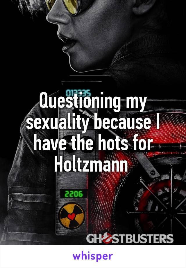 Questioning my sexuality because I have the hots for Holtzmann