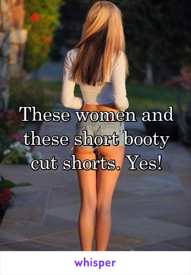 These women and these short booty cut shorts. Yes!