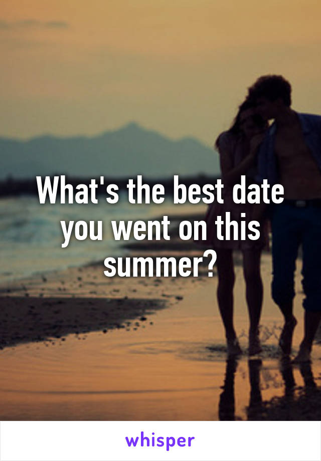 What's the best date you went on this summer?
