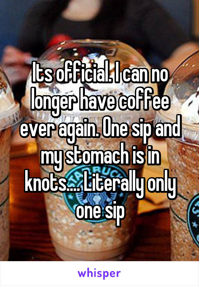Its official. I can no longer have coffee ever again. One sip and my stomach is in knots.... Literally only one sip