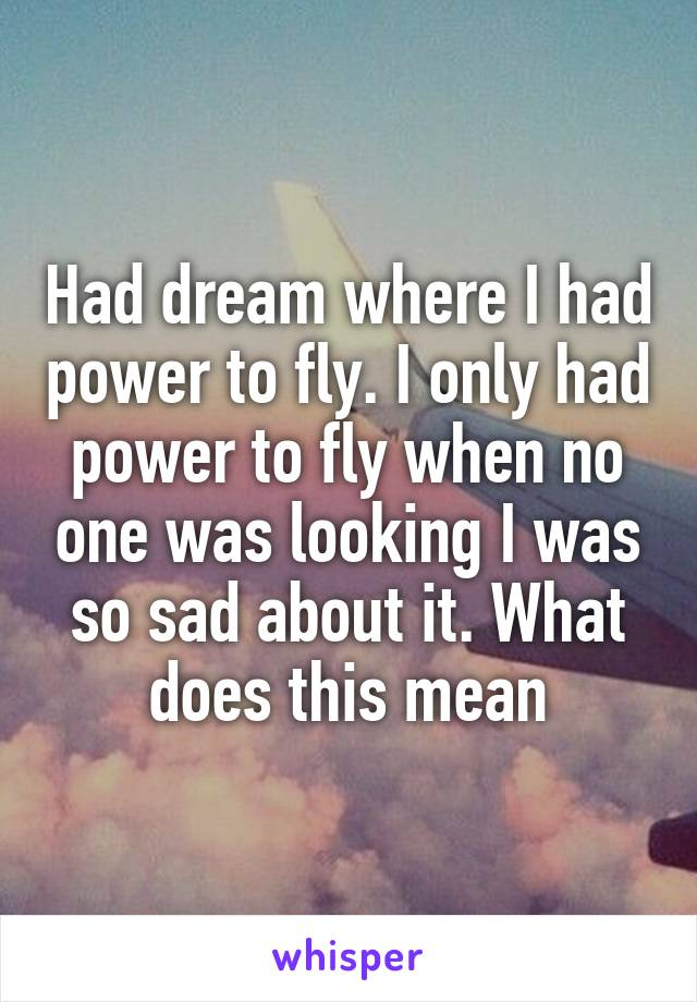 Had dream where I had power to fly. I only had power to fly when no one was looking I was so sad about it. What does this mean