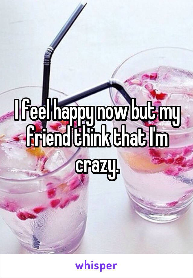 I feel happy now but my friend think that I'm crazy.