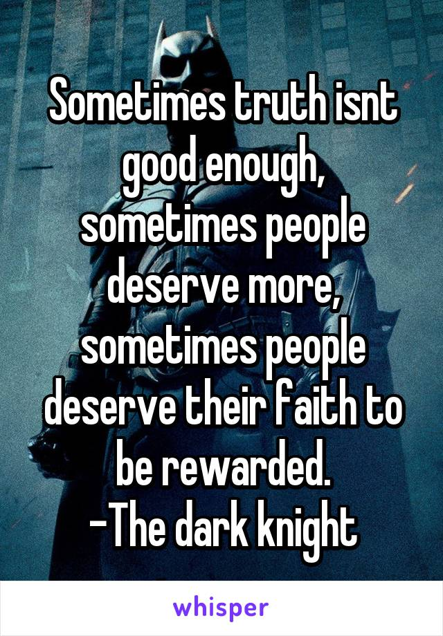 Sometimes truth isnt good enough, sometimes people deserve more, sometimes people deserve their faith to be rewarded. -The dark knight