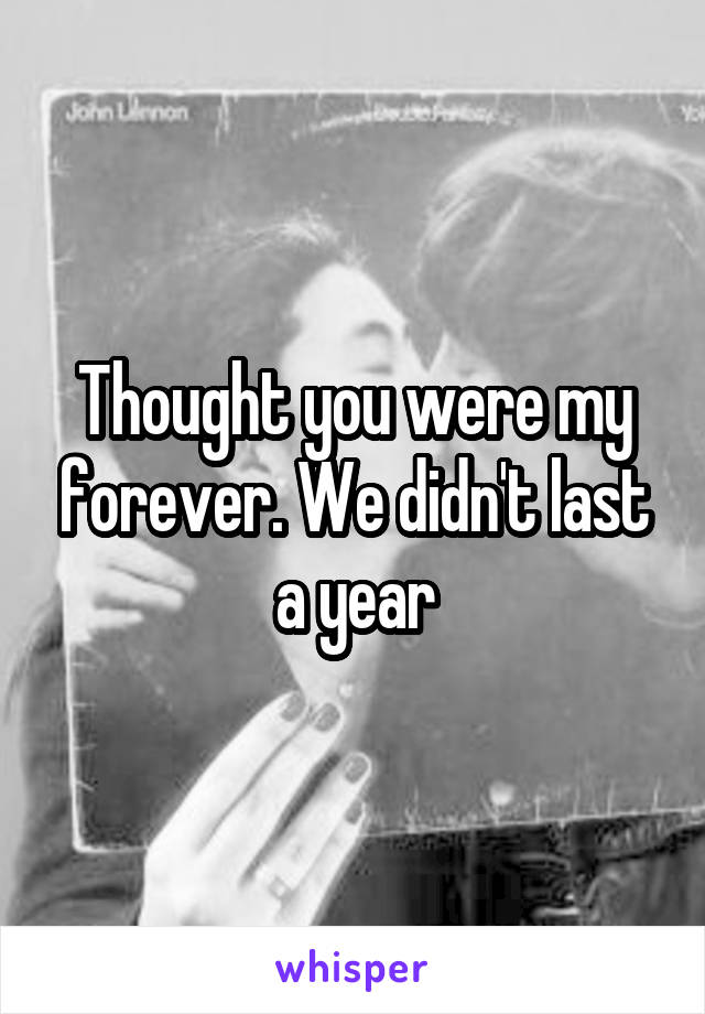 Thought you were my forever. We didn't last a year