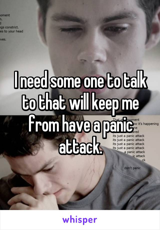 I need some one to talk to that will keep me from have a panic attack.