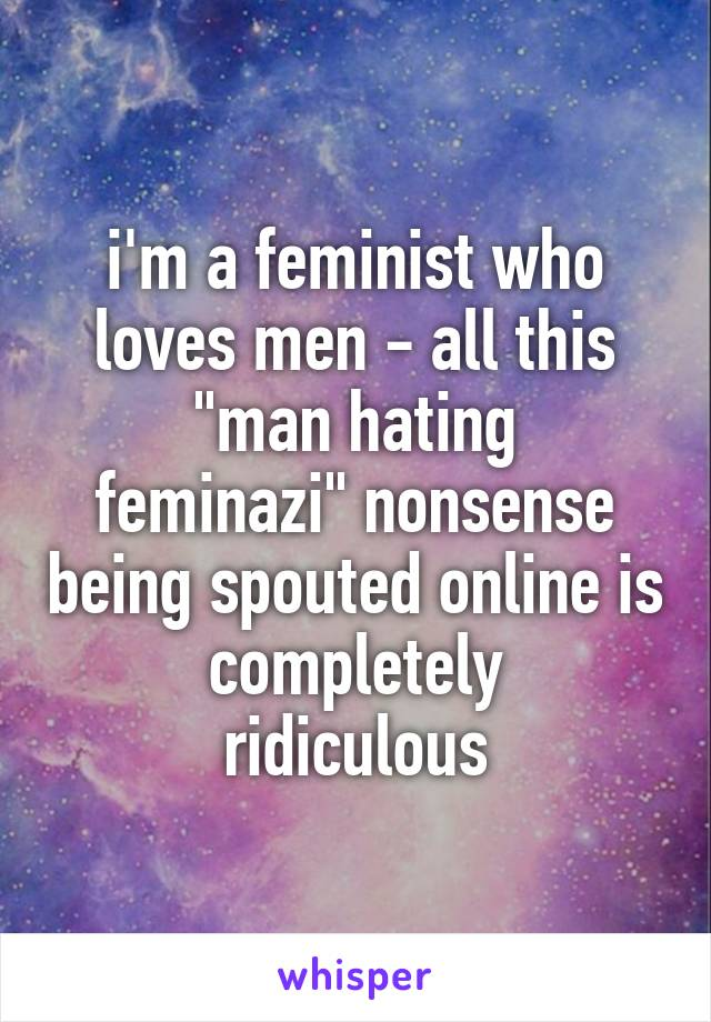 """i'm a feminist who loves men - all this """"man hating feminazi"""" nonsense being spouted online is completely ridiculous"""