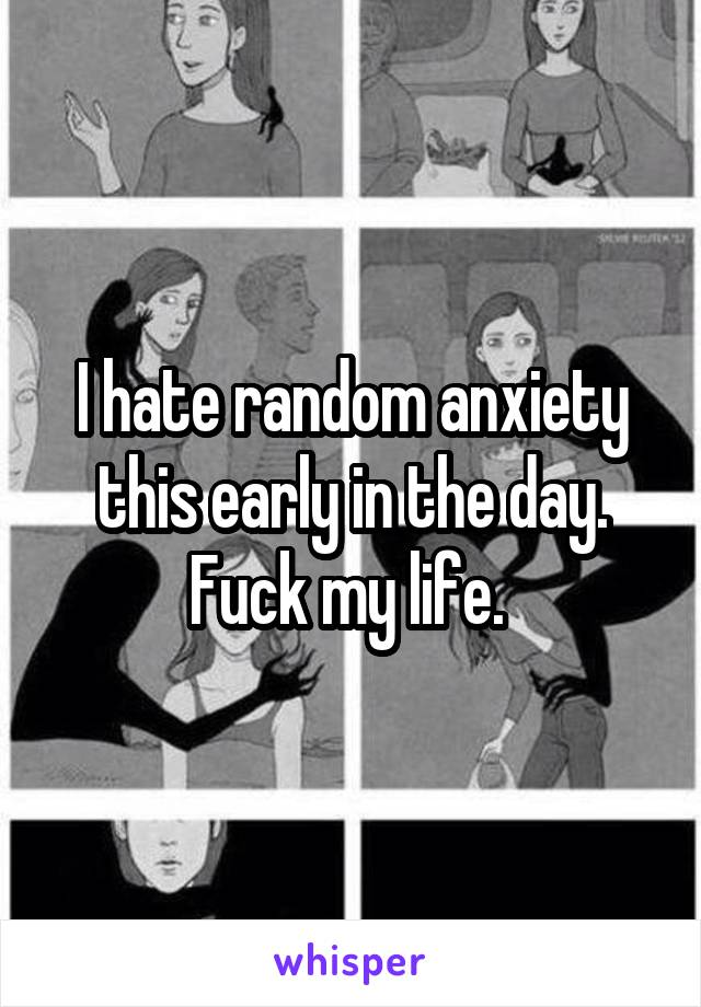I hate random anxiety this early in the day. Fuck my life.